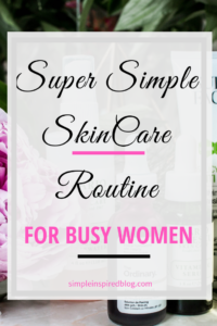 Super Simple Skincare Routine For Busy Women