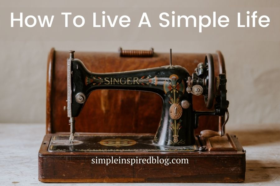 How To Live A Simple Life: 3 Effortless Ways To Get Started In 2021